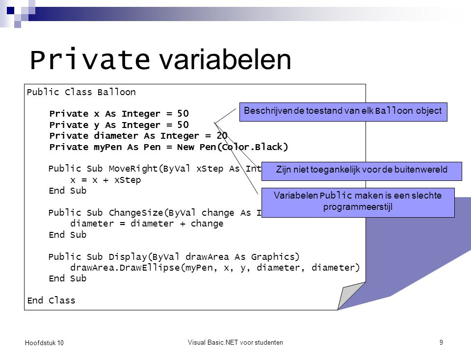 Hoofdstuk 10 Visual Basic.NET voor studenten9 Private variabelen Public Class Balloon Private x As Integer = 50 Private y As Integer = 50 Private diam