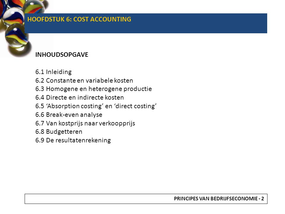 HOOFDSTUK 6: COST ACCOUNTING INHOUDSOPGAVE 6.1 Inleiding 6.2 Constante en variabele kosten 6.3 Homogene en heterogene productie 6.4 Directe en indirec