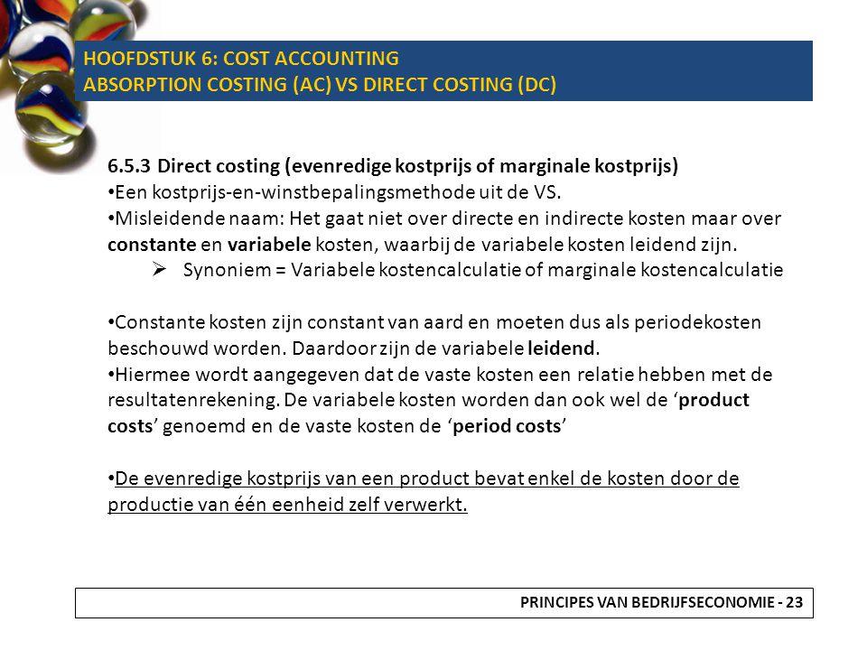 6.5.3 Direct costing (evenredige kostprijs of marginale kostprijs) Een kostprijs-en-winstbepalingsmethode uit de VS. Misleidende naam: Het gaat niet o
