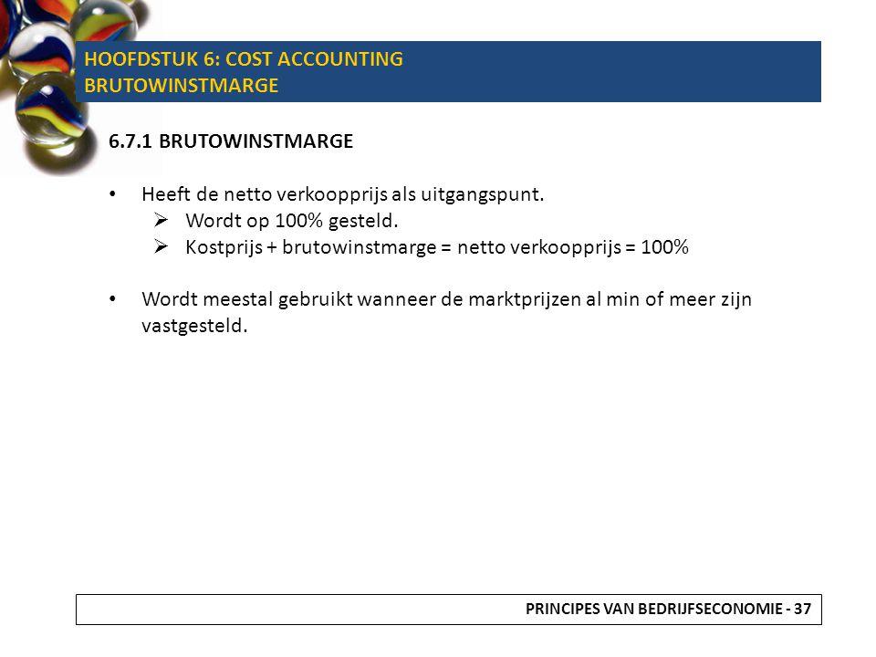 HOOFDSTUK 6: COST ACCOUNTING BRUTOWINSTMARGE 6.7.1 BRUTOWINSTMARGE Heeft de netto verkoopprijs als uitgangspunt.  Wordt op 100% gesteld.  Kostprijs