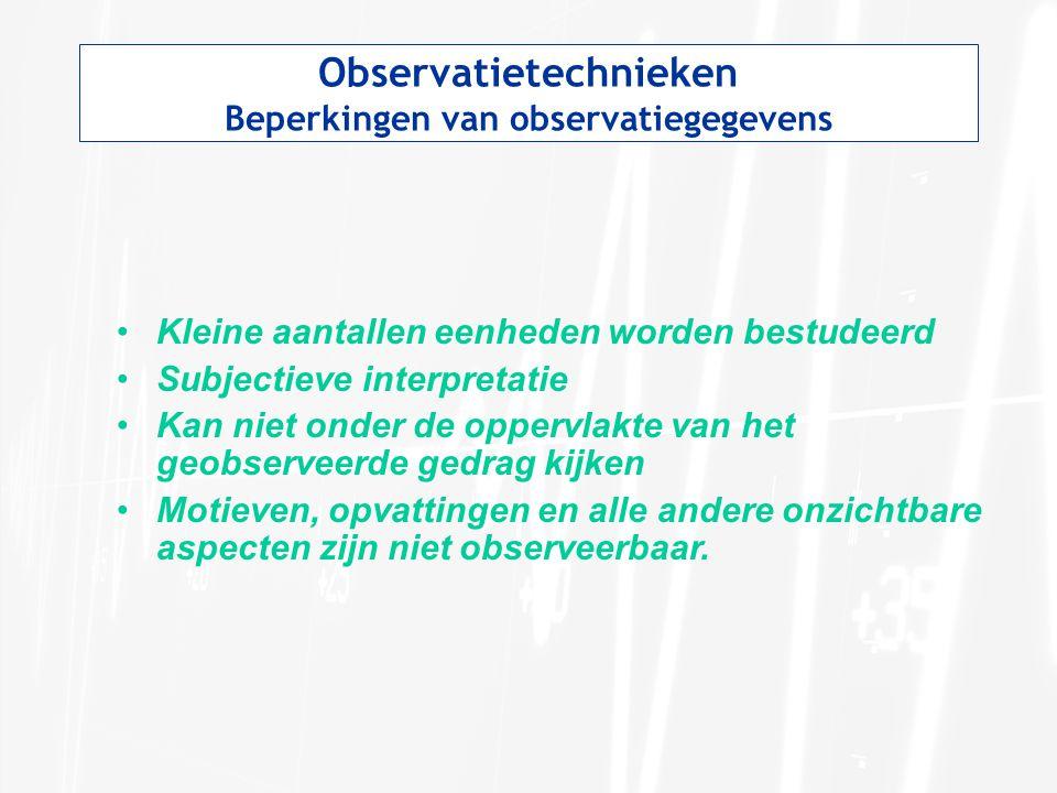 Observatietechnieken Beperkingen van observatiegegevens Kleine aantallen eenheden worden bestudeerd Subjectieve interpretatie Kan niet onder de oppervlakte van het geobserveerde gedrag kijken Motieven, opvattingen en alle andere onzichtbare aspecten zijn niet observeerbaar.