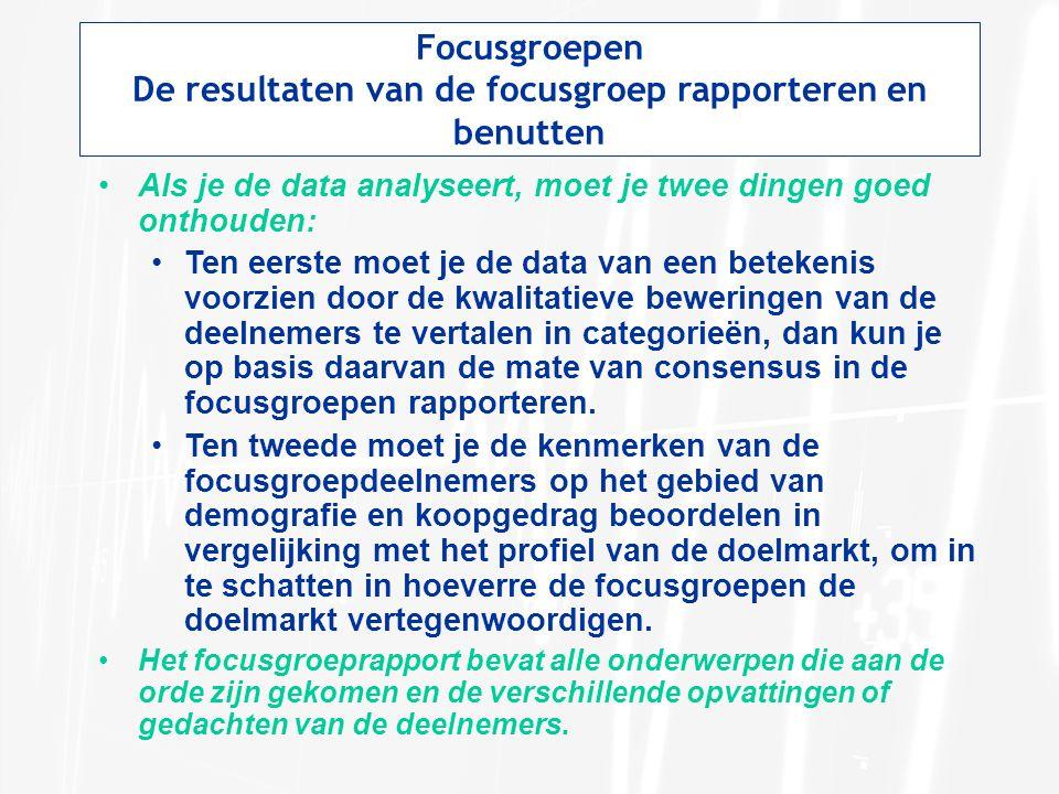 Focusgroepen De resultaten van de focusgroep rapporteren en benutten Als je de data analyseert, moet je twee dingen goed onthouden: Ten eerste moet je