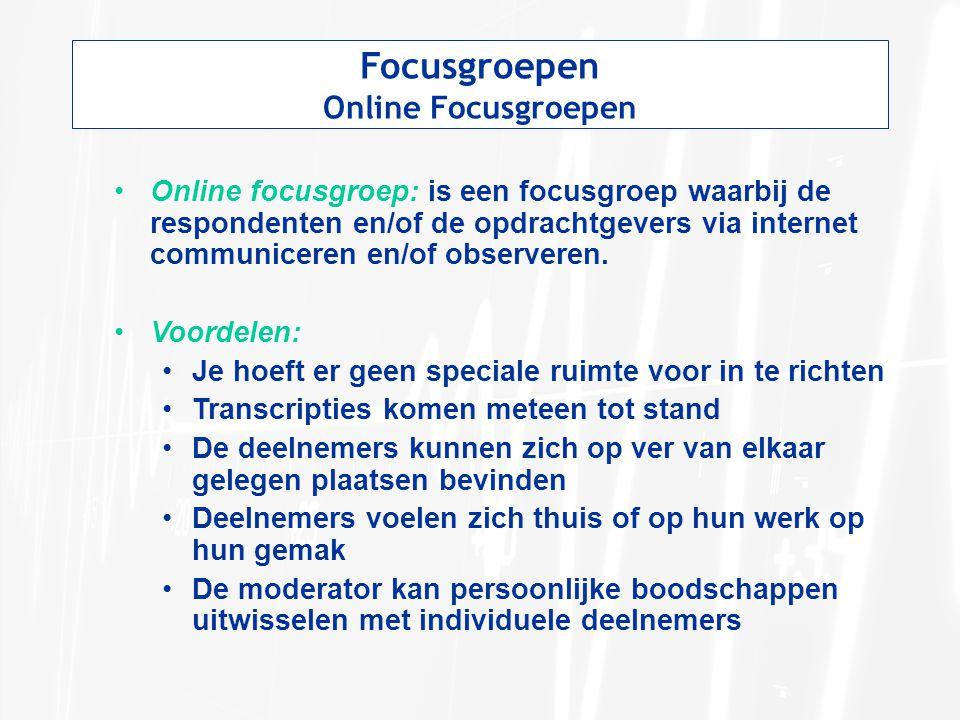 Focusgroepen Online Focusgroepen Online focusgroep: is een focusgroep waarbij de respondenten en/of de opdrachtgevers via internet communiceren en/of observeren.