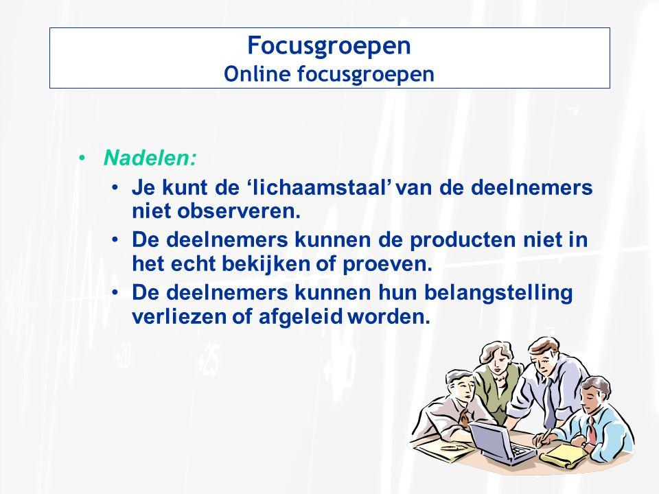 Focusgroepen Online focusgroepen Nadelen: Je kunt de 'lichaamstaal' van de deelnemers niet observeren. De deelnemers kunnen de producten niet in het e
