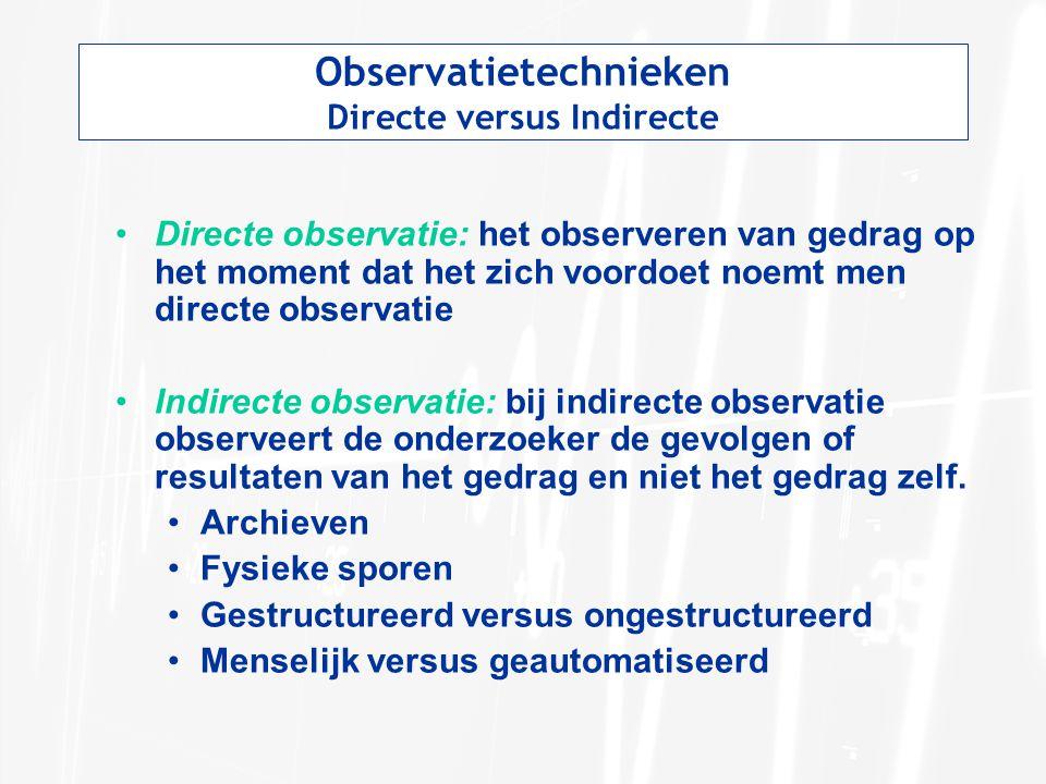 Observatietechnieken Directe versus Indirecte Directe observatie: het observeren van gedrag op het moment dat het zich voordoet noemt men directe observatie Indirecte observatie: bij indirecte observatie observeert de onderzoeker de gevolgen of resultaten van het gedrag en niet het gedrag zelf.