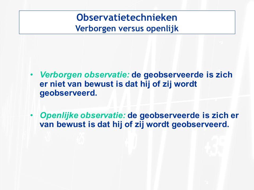 Observatietechnieken Verborgen versus openlijk Verborgen observatie: de geobserveerde is zich er niet van bewust is dat hij of zij wordt geobserveerd.