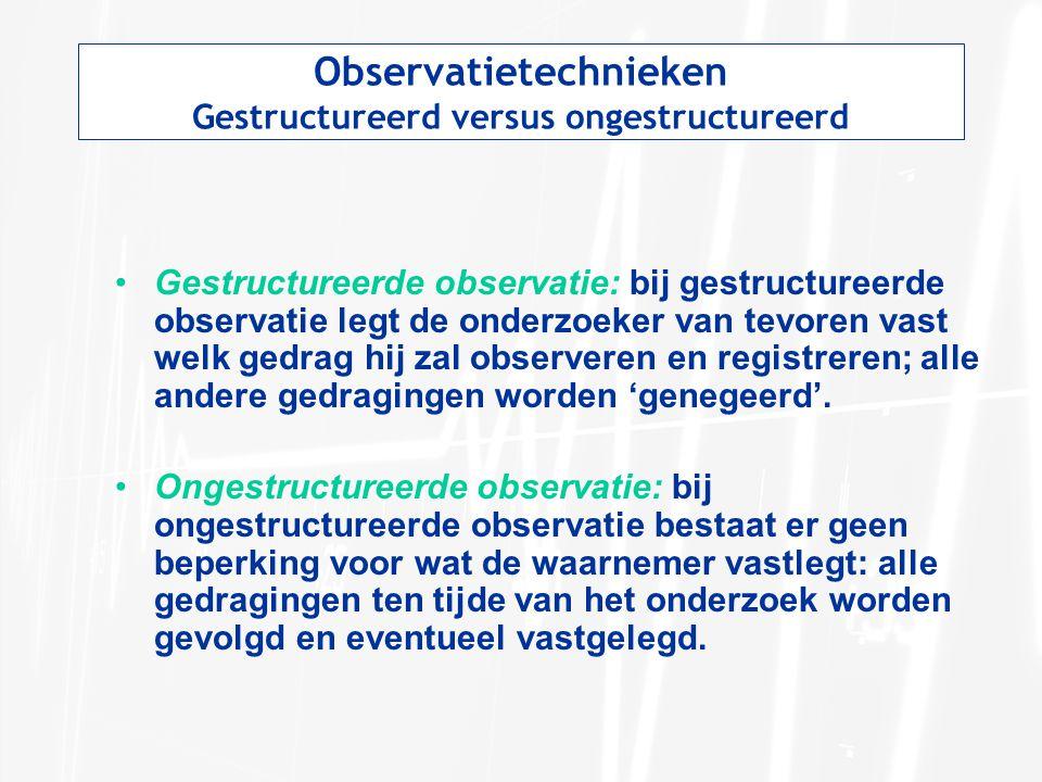 Observatietechnieken Gestructureerd versus ongestructureerd Gestructureerde observatie: bij gestructureerde observatie legt de onderzoeker van tevoren vast welk gedrag hij zal observeren en registreren; alle andere gedragingen worden 'genegeerd'.