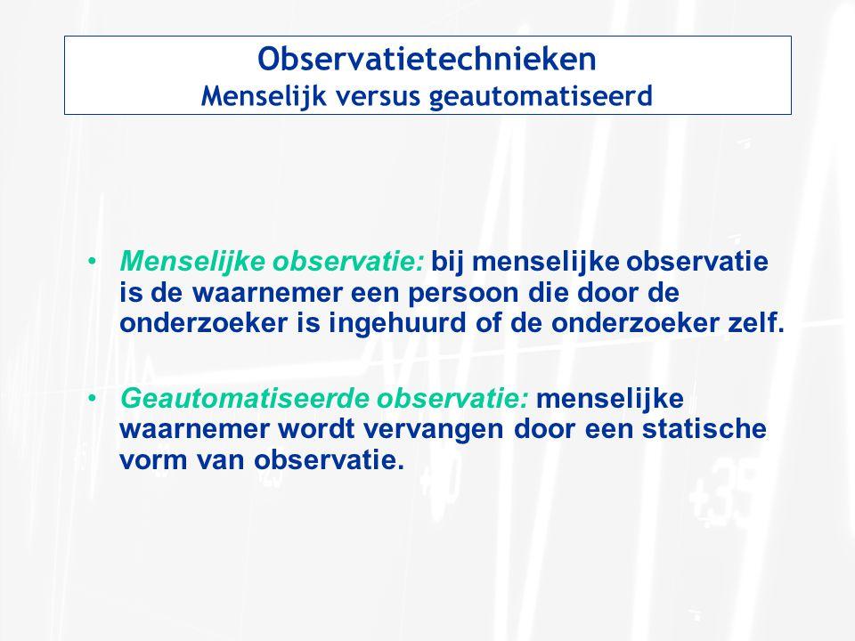 Observatietechnieken Menselijk versus geautomatiseerd Menselijke observatie: bij menselijke observatie is de waarnemer een persoon die door de onderzoeker is ingehuurd of de onderzoeker zelf.