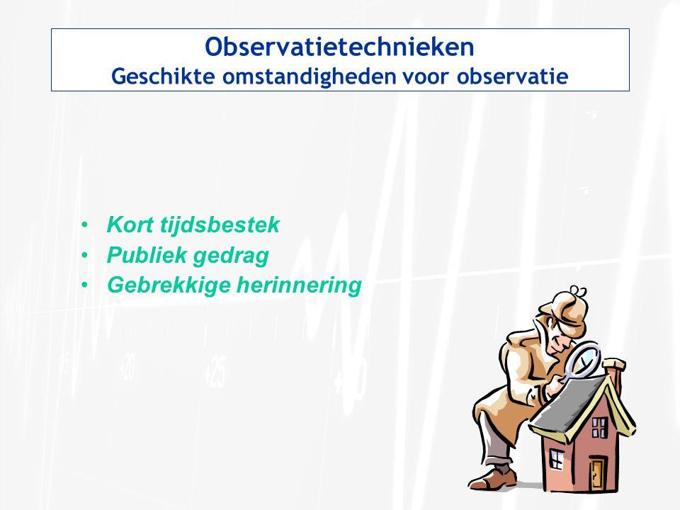 Observatietechnieken Geschikte omstandigheden voor observatie Kort tijdsbestek Publiek gedrag Gebrekkige herinnering