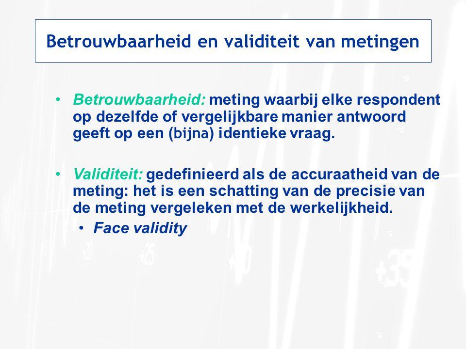 Betrouwbaarheid en validiteit van metingen Betrouwbaarheid: meting waarbij elke respondent op dezelfde of vergelijkbare manier antwoord geeft op een (