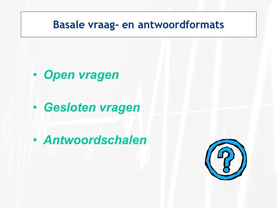 Basale vraag- en antwoordformats Open zonder doorvragen Open vragen: respondent krijgt geen antwoordmogelijkheden voorgelegd.