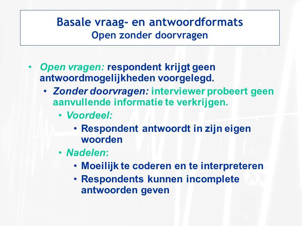 Basale vraag- en antwoordformats Open zonder doorvragen Open vragen: respondent krijgt geen antwoordmogelijkheden voorgelegd. Zonder doorvragen: inter