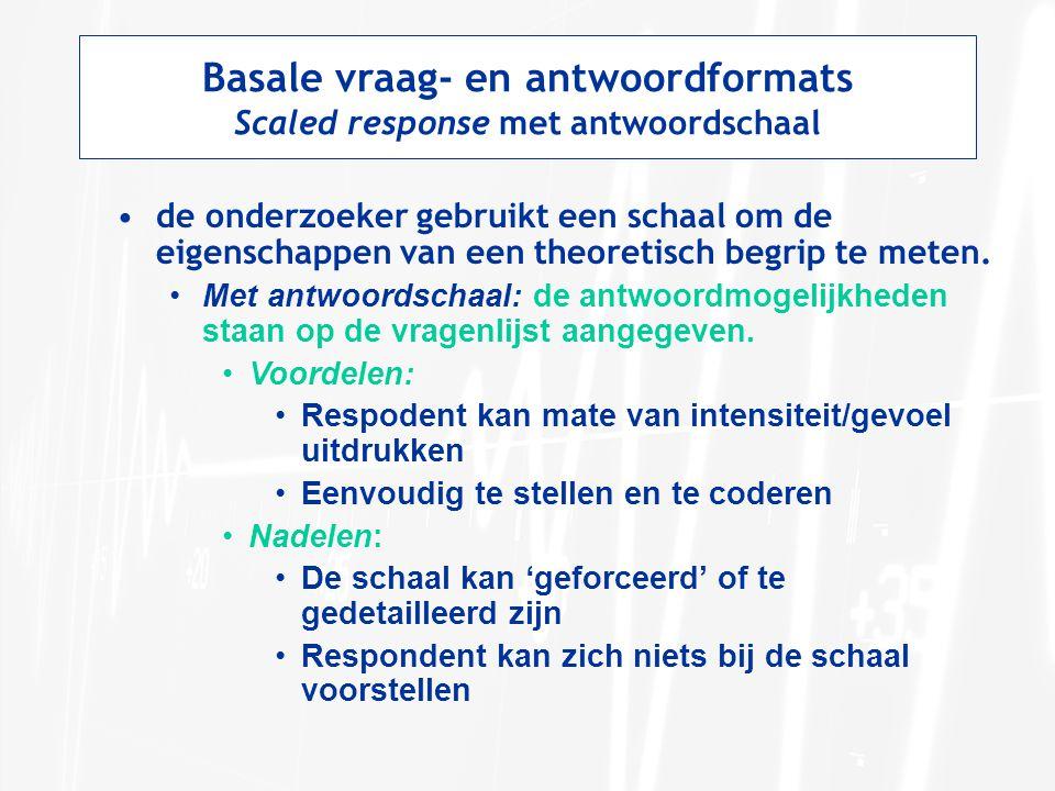 Basale vraag- en antwoordformats Scaled response met antwoordschaal de onderzoeker gebruikt een schaal om de eigenschappen van een theoretisch begrip
