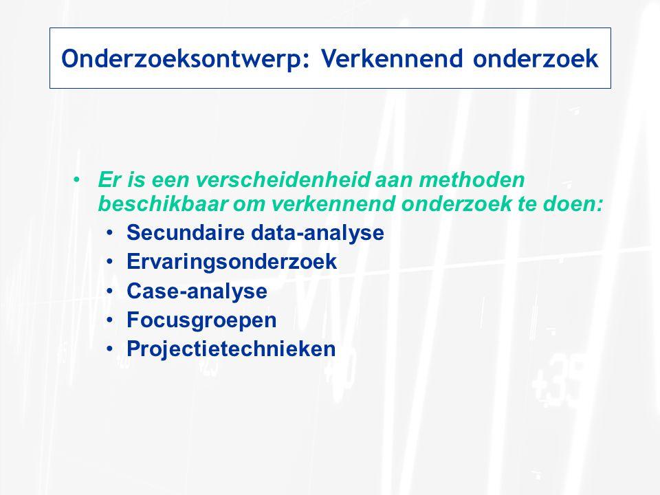 Onderzoeksontwerp: Verkennend onderzoek Er is een verscheidenheid aan methoden beschikbaar om verkennend onderzoek te doen: Secundaire data-analyse Er
