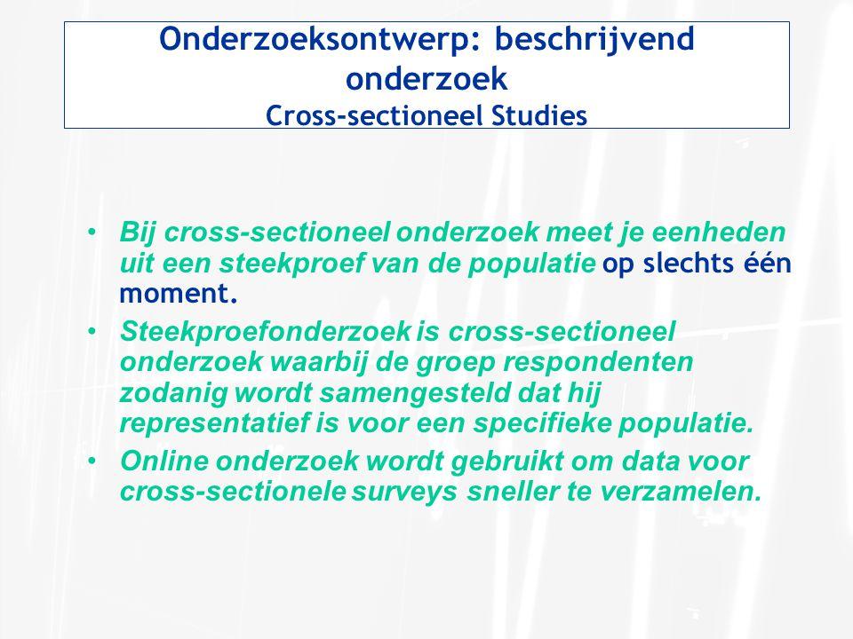 Onderzoeksontwerp: beschrijvend onderzoek Cross-sectioneel Studies Bij cross-sectioneel onderzoek meet je eenheden uit een steekproef van de populatie