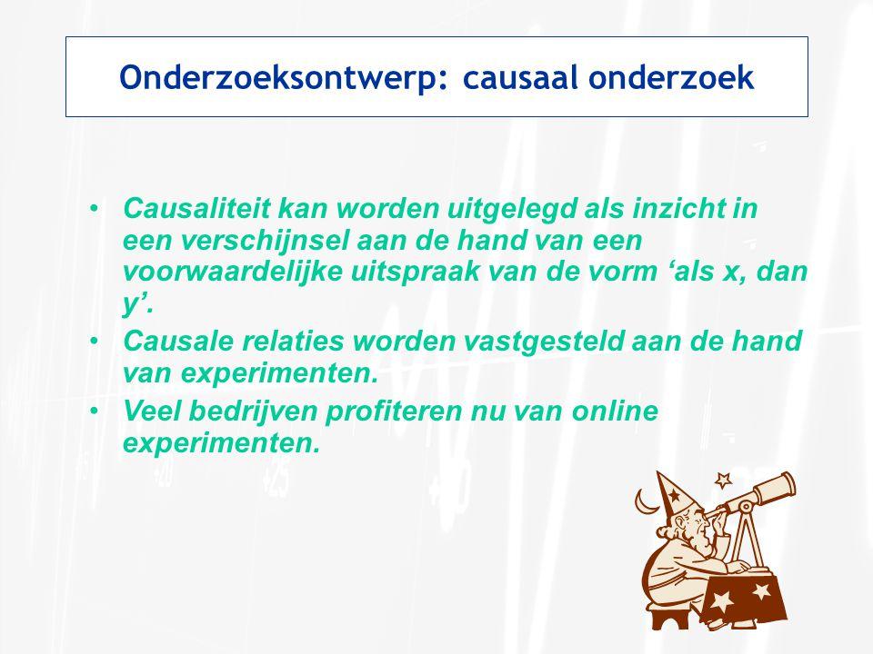 Onderzoeksontwerp: causaal onderzoek Causaliteit kan worden uitgelegd als inzicht in een verschijnsel aan de hand van een voorwaardelijke uitspraak va