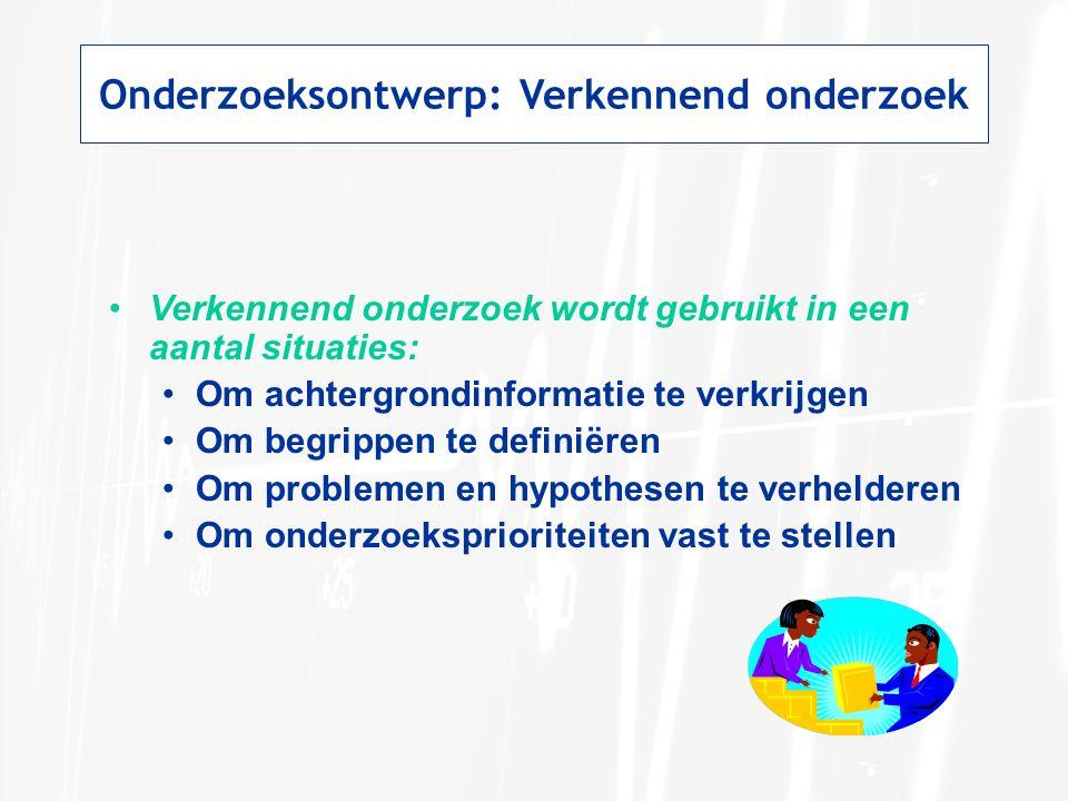 Onderzoeksontwerp: Verkennend onderzoek Verkennend onderzoek wordt gebruikt in een aantal situaties: Om achtergrondinformatie te verkrijgen Om begripp