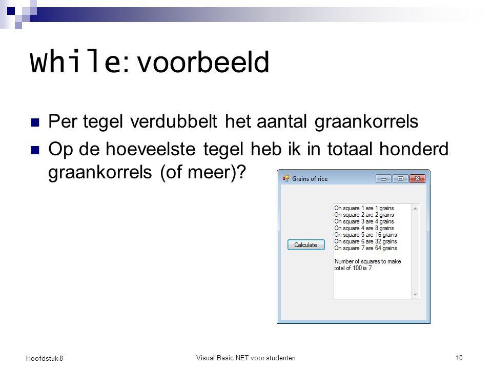 Hoofdstuk 8 Visual Basic.NET voor studenten10 While : voorbeeld Per tegel verdubbelt het aantal graankorrels Op de hoeveelste tegel heb ik in totaal h
