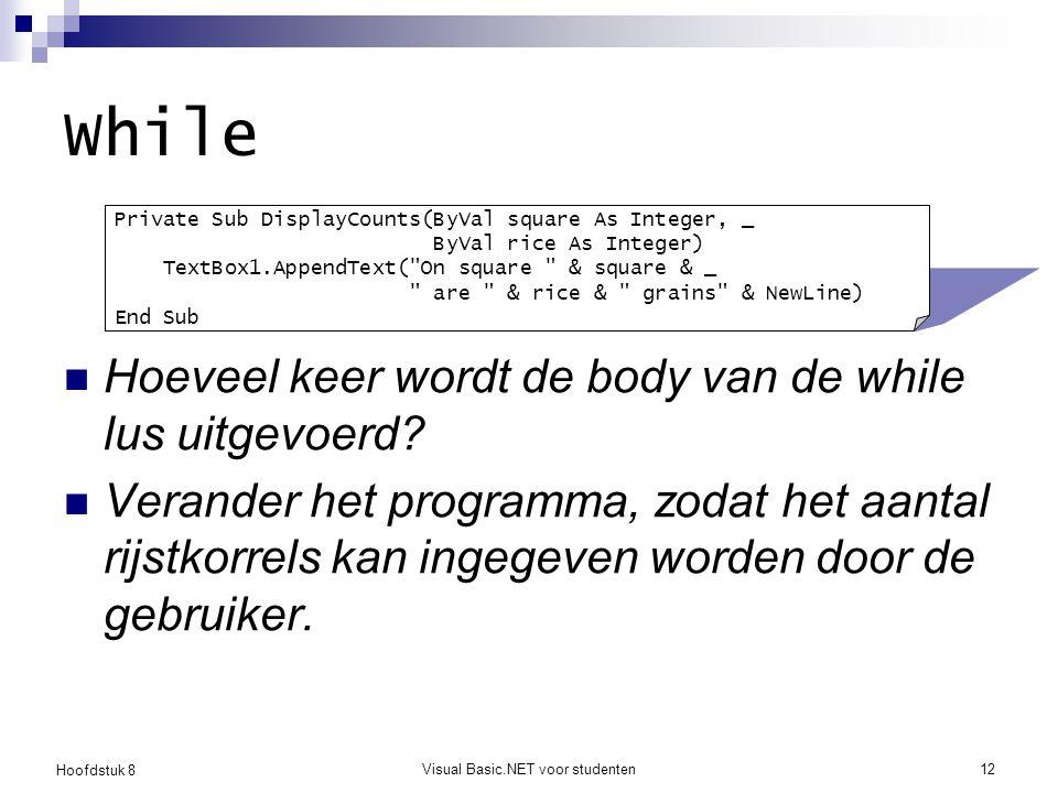 Hoofdstuk 8 Visual Basic.NET voor studenten12 While Hoeveel keer wordt de body van de while lus uitgevoerd? Verander het programma, zodat het aantal r