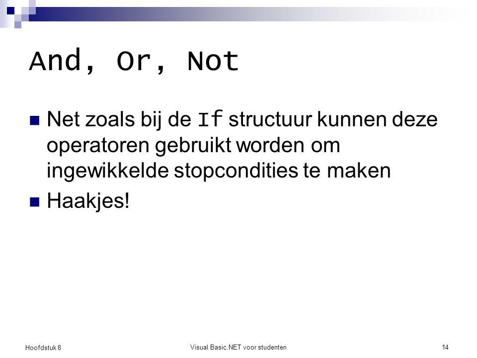 Hoofdstuk 8 Visual Basic.NET voor studenten14 And, Or, Not Net zoals bij de If structuur kunnen deze operatoren gebruikt worden om ingewikkelde stopco
