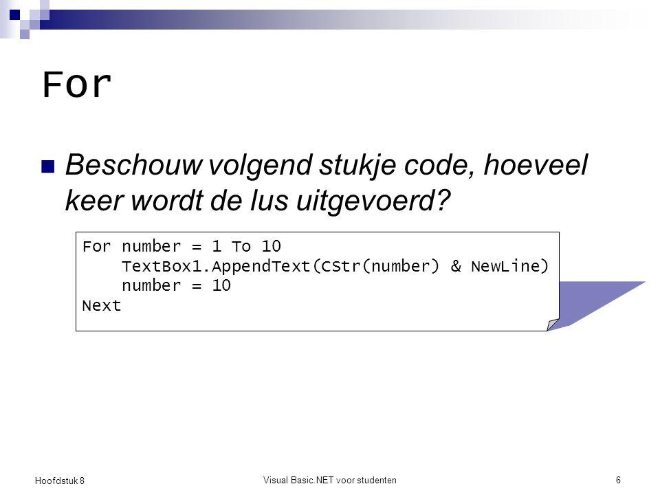 Hoofdstuk 8 Visual Basic.NET voor studenten7 For : conclusie Gebruik een For-lus als je op voorhand weet hoeveel keer de body moet uitgevoerd worden De lusvariabele ( number ) zou nooit mogen veranderd worden in de body  Hiervoor bestaat de While lus.