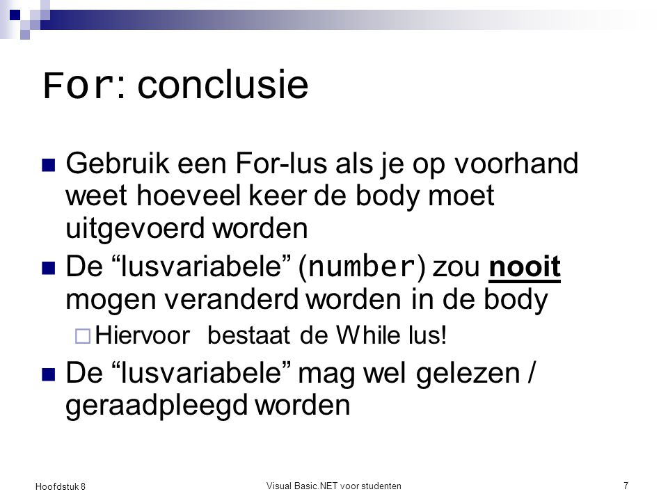 Hoofdstuk 8 Visual Basic.NET voor studenten18 Do … Loop Dim count As Integer TextBox1.Clear() count = 0 Do TextBox1.AppendText(CStr(count)) count = count + 1 Loop While count <= 9 Dim count As Integer TextBox1.Clear() count = 0 Do While count <= 9 TextBox1.AppendText(CStr(count)) count = count + 1 Loop Deze fragmenten doen identiek hetzelfde!