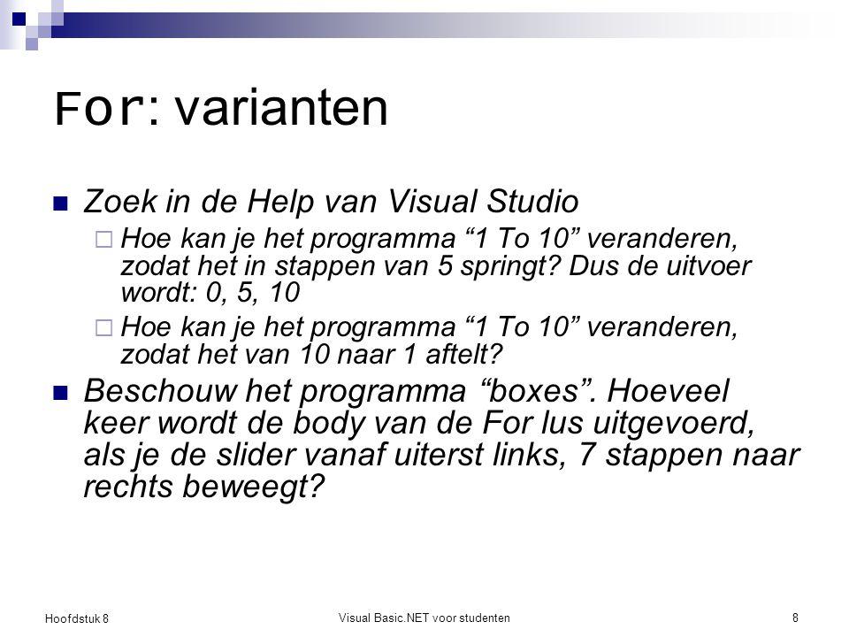 Hoofdstuk 8 Visual Basic.NET voor studenten9 While Een While lus kan je gebruiken om herhalingen uit te voeren waarbij de lusvoorwaarde veel vrijer te bepalen is door de programmeur Voorbeelden:  Zolang als een variabele < 10, doe je …  Zolang als een invoerveld niet is ingevuld, doe je …  Zolang als de grootte van een bestand < 10kB, doe je …  Zolang als je een woord niet hebt gevonden in een tekst, doe je … In een While lus is het aantal iteraties (herhalingen) dus niet op voorhand bepaald!