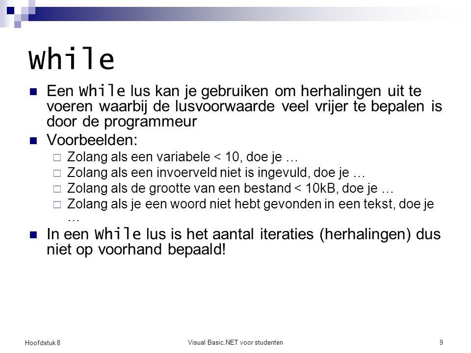 Hoofdstuk 8 Visual Basic.NET voor studenten9 While Een While lus kan je gebruiken om herhalingen uit te voeren waarbij de lusvoorwaarde veel vrijer te