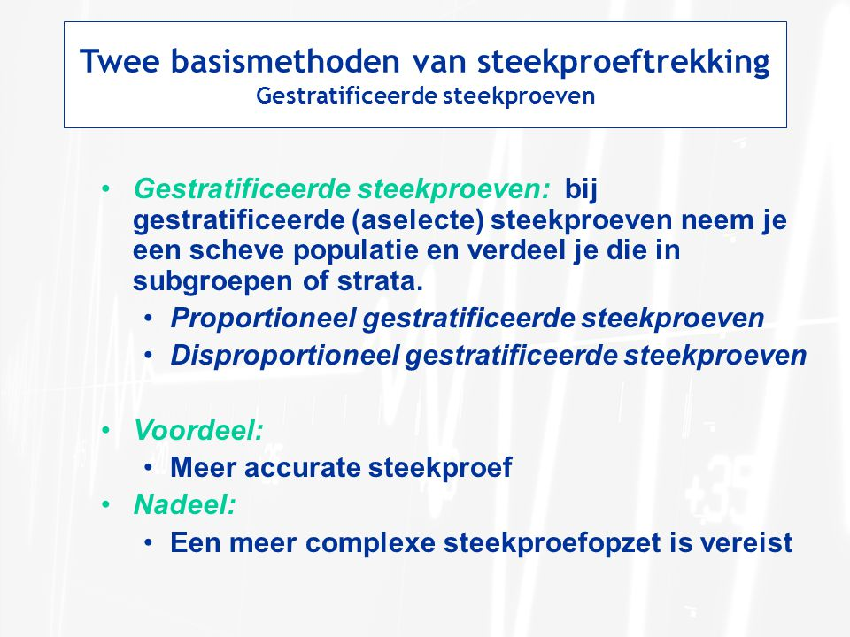 Twee basismethoden van steekproeftrekking Gestratificeerde steekproeven Gestratificeerde steekproeven: bij gestratificeerde (aselecte) steekproeven neem je een scheve populatie en verdeel je die in subgroepen of strata.