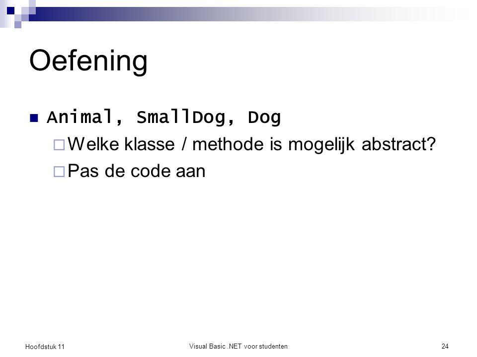Hoofdstuk 11 Visual Basic.NET voor studenten24 Oefening Animal, SmallDog, Dog  Welke klasse / methode is mogelijk abstract?  Pas de code aan