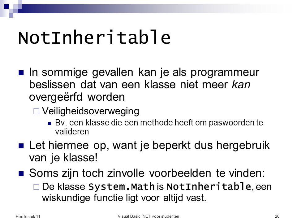 Hoofdstuk 11 Visual Basic.NET voor studenten26 NotInheritable In sommige gevallen kan je als programmeur beslissen dat van een klasse niet meer kan ov