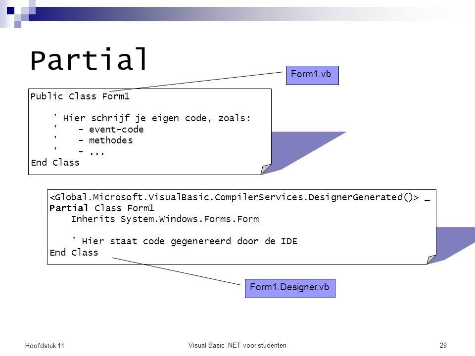 Hoofdstuk 11 Visual Basic.NET voor studenten29 Partial Public Class Form1 ' Hier schrijf je eigen code, zoals: ' - event-code '- methodes '-... End Cl