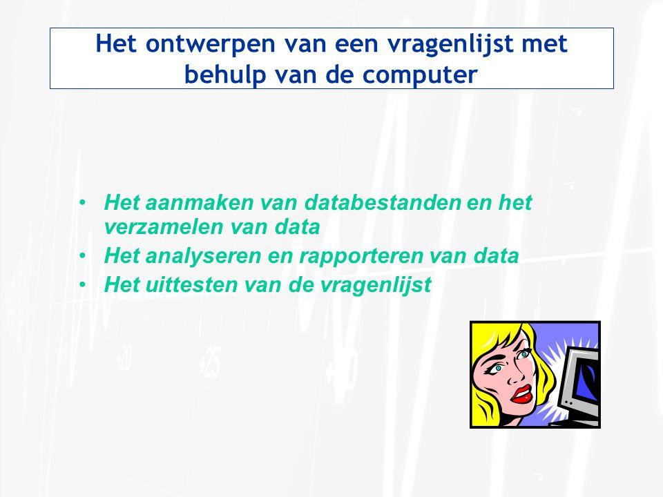Het ontwerpen van een vragenlijst met behulp van de computer Het aanmaken van databestanden en het verzamelen van data Het analyseren en rapporteren v