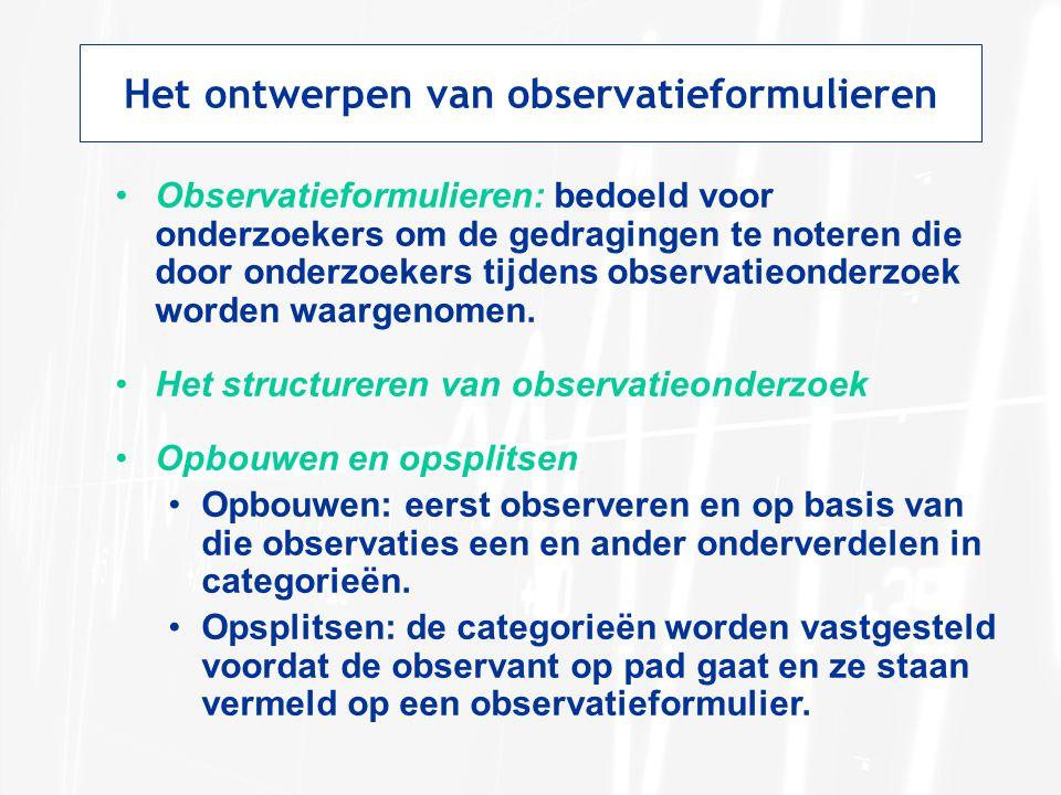 Het ontwerpen van observatieformulieren Observatieformulieren: bedoeld voor onderzoekers om de gedragingen te noteren die door onderzoekers tijdens ob
