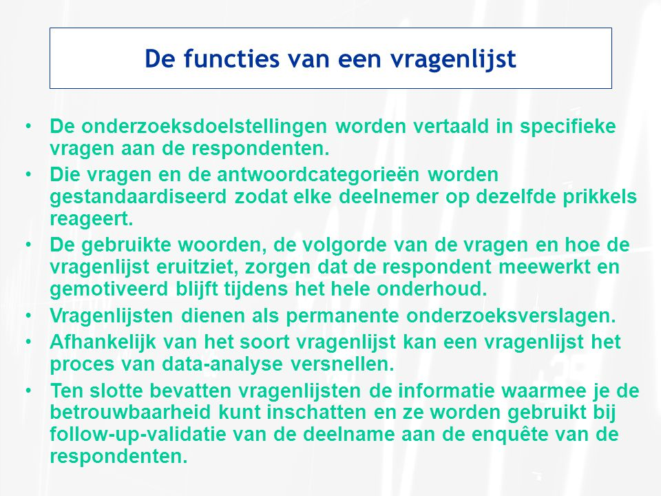 De functies van een vragenlijst De onderzoeksdoelstellingen worden vertaald in specifieke vragen aan de respondenten. Die vragen en de antwoordcategor
