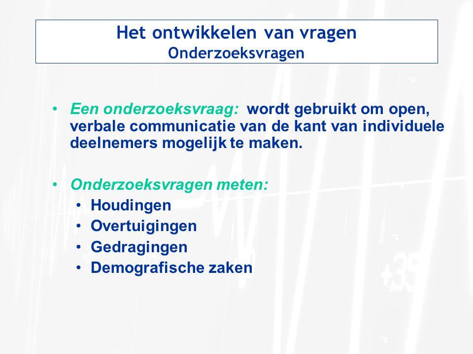 Het ontwikkelen van vragen Onderzoeksvragen Een onderzoeksvraag: wordt gebruikt om open, verbale communicatie van de kant van individuele deelnemers m