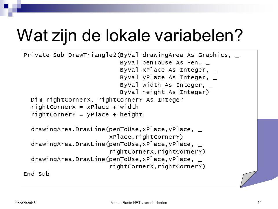Hoofdstuk 5 Visual Basic.NET voor studenten10 Wat zijn de lokale variabelen? Private Sub DrawTriangle2(ByVal drawingArea As Graphics, _ ByVal penToUse