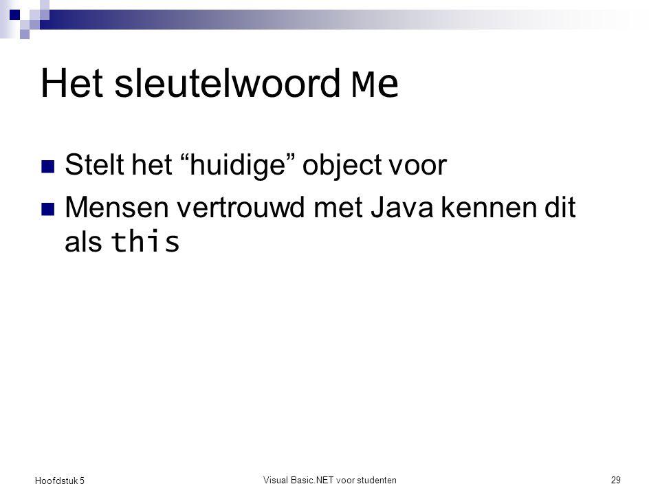 """Hoofdstuk 5 Visual Basic.NET voor studenten29 Het sleutelwoord Me Stelt het """"huidige"""" object voor Mensen vertrouwd met Java kennen dit als this"""
