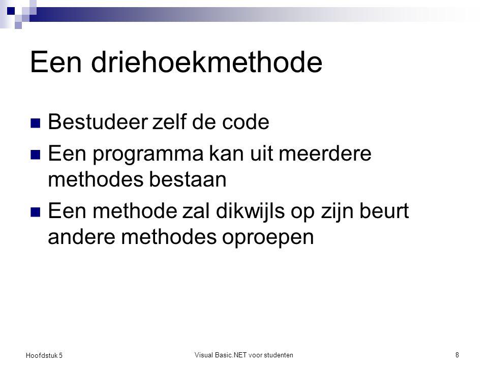 Hoofdstuk 5 Visual Basic.NET voor studenten8 Een driehoekmethode Bestudeer zelf de code Een programma kan uit meerdere methodes bestaan Een methode za