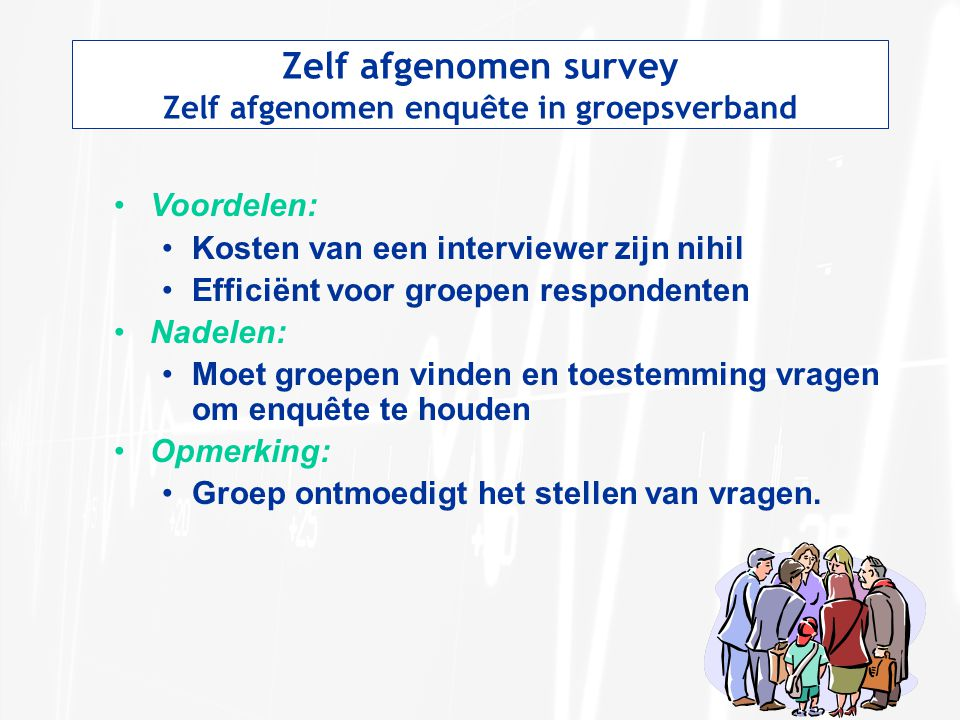 Zelf afgenomen survey Zelf afgenomen enquête in groepsverband Voordelen: Kosten van een interviewer zijn nihil Efficiënt voor groepen respondenten Nad