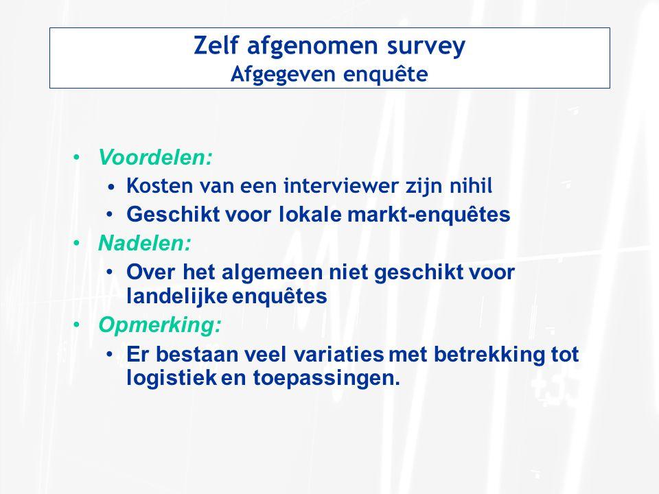 Zelf afgenomen survey Afgegeven enquête Voordelen: Kosten van een interviewer zijn nihil Geschikt voor lokale markt-enquêtes Nadelen: Over het algemee