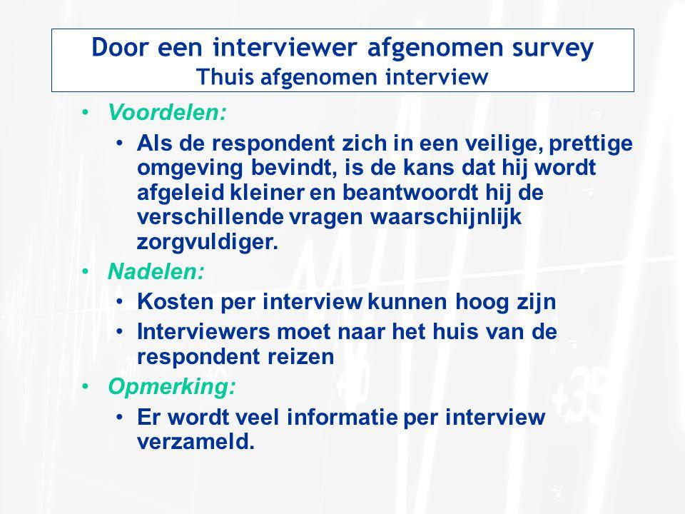 Door een interviewer afgenomen survey Thuis afgenomen interview Voordelen: Als de respondent zich in een veilige, prettige omgeving bevindt, is de kan