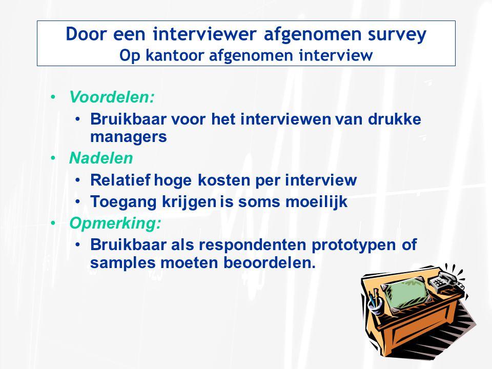 Door een interviewer afgenomen survey Op kantoor afgenomen interview Voordelen: Bruikbaar voor het interviewen van drukke managers Nadelen Relatief ho