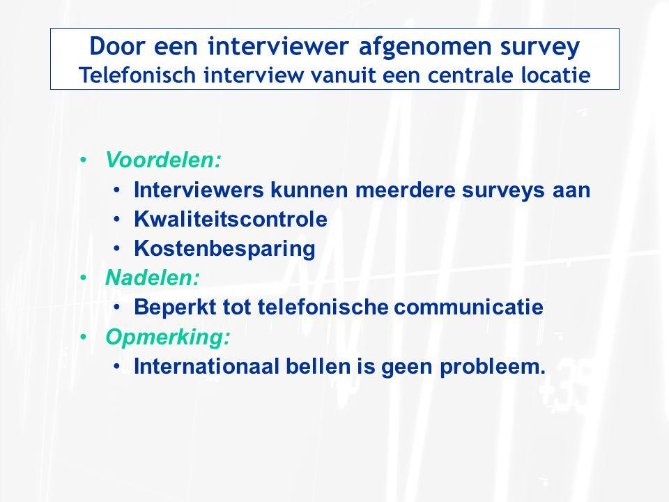 Door een interviewer afgenomen survey Telefonisch interview vanuit een centrale locatie Voordelen: Interviewers kunnen meerdere surveys aan Kwaliteits