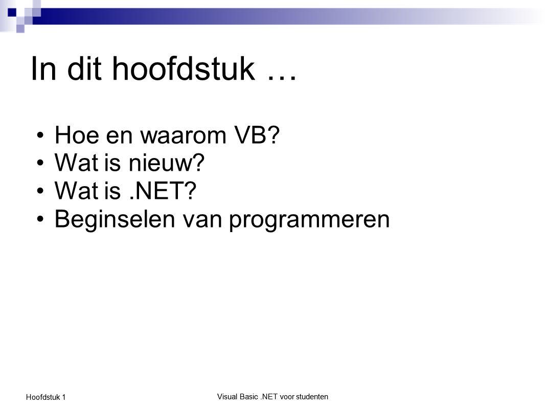 Visual Basic.NET voor studenten Hoofdstuk 1 Visual Basic.NET voor studenten In dit hoofdstuk … Hoe en waarom VB? Wat is nieuw? Wat is.NET? Beginselen