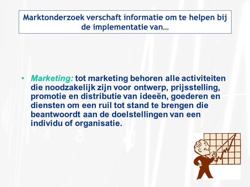 Marktonderzoek verschaft informatie om te helpen bij de implementatie van… Marketing: tot marketing behoren alle activiteiten die noodzakelijk zijn vo
