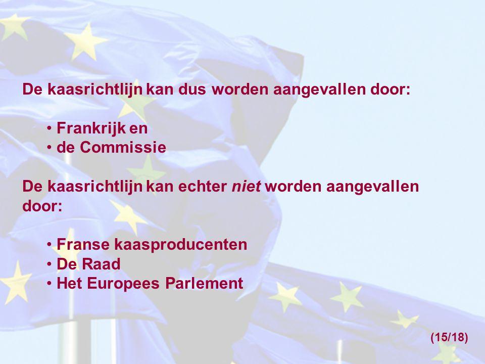 De kaasrichtlijn kan dus worden aangevallen door: Frankrijk en de Commissie De kaasrichtlijn kan echter niet worden aangevallen door: Franse kaasproducenten De Raad Het Europees Parlement (15/18)