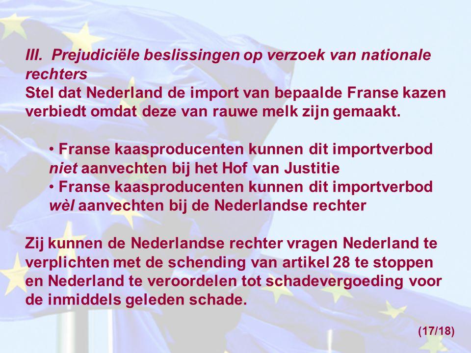 III. Prejudiciële beslissingen op verzoek van nationale rechters Stel dat Nederland de import van bepaalde Franse kazen verbiedt omdat deze van rauwe