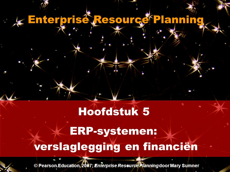 Hoofdstuk 5 ERP-systemen: verslaglegging en financiën Enterprise Resource Planning © Pearson Education, 2007; Enterprise Resource Planning door Mary Sumner
