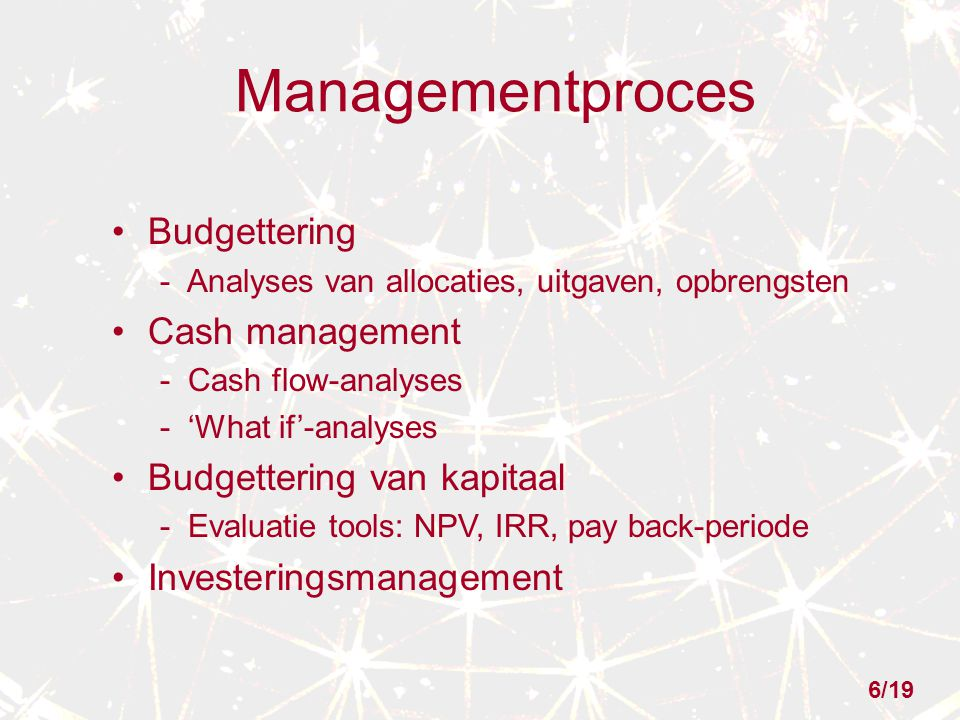 Managementproces Budgettering - Analyses van allocaties, uitgaven, opbrengsten Cash management - Cash flow-analyses - 'What if'-analyses Budgettering van kapitaal - Evaluatie tools: NPV, IRR, pay back-periode Investeringsmanagement 6/19